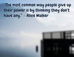 """The most common way people give up their power is by thinking they don't have any. Inspirational Quotes For Women, Strong Women Quotes, Woman Quotes, Me Quotes, Alice Walker, Women Empowerment, Feelings, People, Inspiring Quotes For Women"