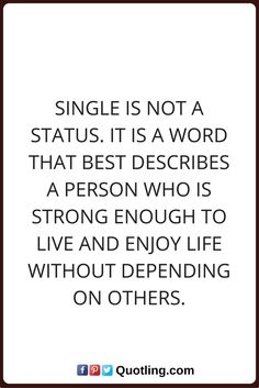 single quotes Single is not a status. It is a word that best describes a person who is strong enough to live and enjoy life without depending on others.