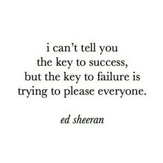 The key to failure is trying to please everyone. -Ed Sheeran