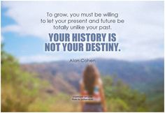 To grow, you must be willing to let your present and future be totally unlike your past. Your history is not your destiny. - Alan Cohen #grow #change