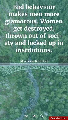 Bad behaviour makes men more glamorous. Women get destroyed, thrown out of society and locked up in institutions. - Marianne Faithfull