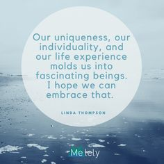 Our uniqueness, our individuality, and our life experience molds us into fascinating beings. I hope we can embrace that. - Linda Thompson #MElelyBeat #Quotes #inspiration #uniqueness
