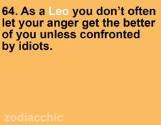 """As a Leo you don't often let your anger get the better of you unless confronted by idiots. Leo Zodiac, My Zodiac Sign, Zodiac Facts, Zodiac Memes, Libra, Leo Quotes, Quotes To Live By, Funny Quotes, All About Leo"