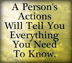 A person's actions will tell you everything you need to know.