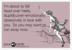 I'm about to fall head over heels, stupidly,over-emotionally, obsessively in love with you. So you may want to run away now.