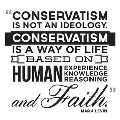 """""""Conservatism is not an ideology. Conservatism is a way of life based on human experience, human knowledge, human reasoning, and faith."""" -Mark Levin"""
