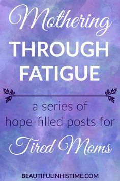 Mothering Through Fatigue: An Encouraging Blog Series for Tired Moms or Moms with Chronic Illness