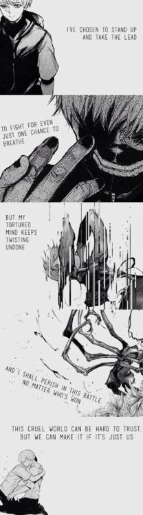 I've chosen to stand up and take the lead. To fight for even just once chance to breathe. But my tortured mind keeps twisting undone. And I shall perish in this battle, no matter who's won. This cruel world can be hard to trust, but we can make it if it's just us.:: Kaneki Ken // TG