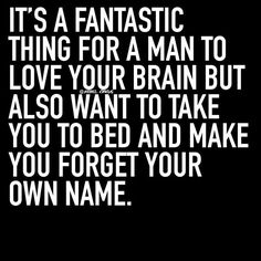 It's a fantastic thing for a man to love your brain but also want to take you to bed and make you forget your own name.