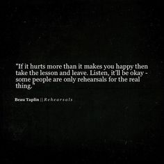 If it hurts more than it makes you happy then take the lesson & leave. It'll be ok- some people are only rehearsals for the real thing. Happy Quotes, Great Quotes, Quotes To Live By, Me Quotes, Motivational Quotes, Inspirational Quotes, Beau Taplin Quotes, Are You Happy, Just For You