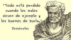 ... Demócrates. Todo está perdido cuando los malos sirven de ejemplo y los buenos de burla.