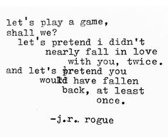 Let's play a game, shall we? Let's pretend I didn't nearly fall in love with you, twice, and let's pretend you would have fallen back, at least once.