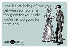 Love is that feeling of awe you get when someone far too good for you thinks you're far too good for them, too.