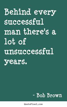 Detrás de todo hombre exitoso hay un montón de años sin éxitos...