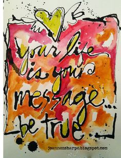 Your life is your message...be true.