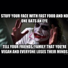 """""""Stuff your face with fast food and no one bats an eye. Tell friends/family that you're vegan and everyone loses their minds."""" #vegan #plantbased #humor"""