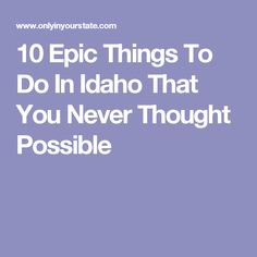 10 Epic Things To Do In Idaho That You Never Thought Possible