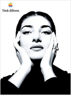 Think Different - Maria Callas  An American-born Greek soprano and one of the most renowned opera singers of the 20th century.