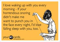 I love waking up with you every morning - If your horrendous snoring didn't make me want to punch you in the face every night, I'd love falling sleep with you, too.