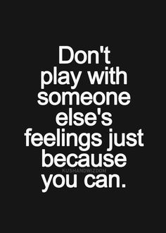 Don't play with someone else's feelings just because you can.