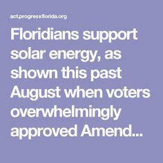 Floridians support solar energy, as shown this past August when voters overwhelmingly approved Amendment 4 to allow tax breaks for consumers who install solar panels on their homes and businesses. But now the Big Utilities have unleashed Amendment 1, along with a multi-million dollar campaign designed to trick voters into supporting this measure.Don't be fooled, as in reality Amendment 1 would only tighten the monopolies' grip over Florida's energy futureand our dependence on fossil fuels.