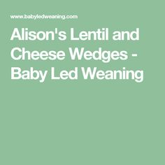 Alison's Lentil and Cheese Wedges - Baby Led Weaning