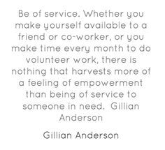 Be of service, weather you make yourself avaialable to a friend or co-worker,or you make time every month to do volunteer work, there is something that harvests more of a feeling of empowerment than being of service to someone in need. ~Gillian Anderson #volunteer