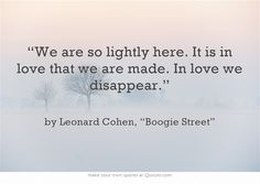 """""""We are so lightly here. It is in love that we are made. In love we disappear."""""""