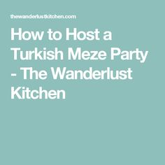How to Host a Turkish Meze Party - The Wanderlust Kitchen
