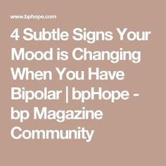 4 Subtle Signs Your Mood is Changing When You Have Bipolar | bpHope - bp Magazine Community www.pinterest.com/mentallyinteresting/living-with-bipolar-disorder?utm_content=bufferc90f6&utm_medium=social&utm_source=pinterest.com&utm_campaign=buffer