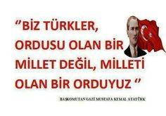 '' We TURKS are not a nation having an army; but, an ARMY with a nation '' M.K. ATATÜRK