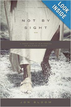 Not by Sight: A Fresh Look at Old Stories of Walking by Faith: Jon Bloom, John Piper: 9781433535932: Amazon.com: Books