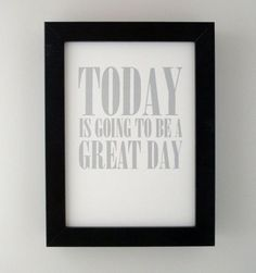 Today is going to be a great day! I can feel it!
