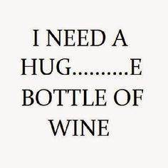 I need a hug......e bottle of wine!