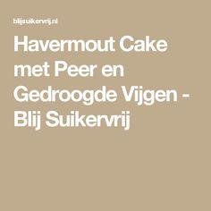 Havermout Cake met Peer en Gedroogde Vijgen - Blij Suikervrij