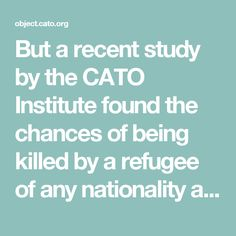 But a recent study by the CATO Institute found the chances of being killed by a refugee of any nationality are 1 in 3.64 billion per year.