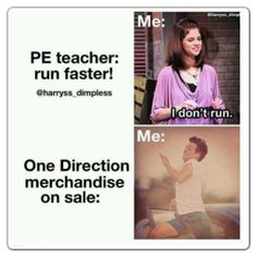thats totally me i do that in gym class...i dont run because i dont want to and then the teacher put one direction so i can run LOLZ crazy right???? but hey im a directioner