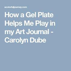 How a Gel Plate Helps Me Play in my Art Journal - Carolyn Dube