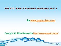 Complete the University of Phoenix Study Guide: Get to Know Your FIN 370 Week 3 Precision Machines Part 1 available on the UopeTutors.com website.