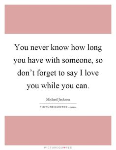 you-never-know-how-long-you-have-with-someone-so-dont-forget-to-say-i-love-you-while-you-can-quote-1.jpg (620×800)