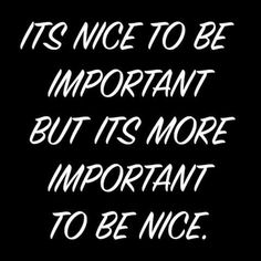 Its nice to be #important. But more important to be #nice.