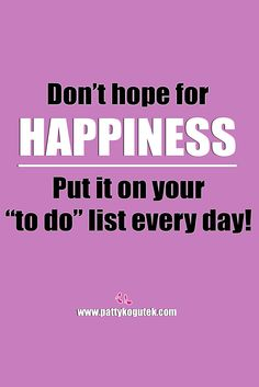 "Don't hope for happiness. Put it on your ""to do"" list every day! http://pattykogutek.com/inspirational-insights/"