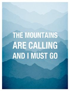 The Mountains are calling and I must go,
