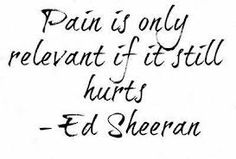 ed sheeran song quote... true point but it dose hurt