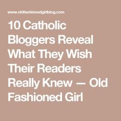 10 Catholic Bloggers Reveal What They Wish Their Readers Really Knew  — Old Fashioned Girl