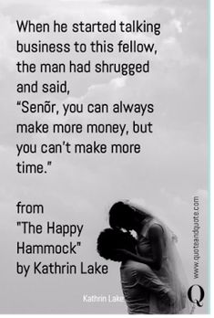 """When he started talking business to this fellow, the man had shrugged and said, """"Senõr, you can always make more money, but you can't make more time."""" from """"The Happy Hammock"""" by Kathrin Lake Love Quotes, Inspirational Quotes, Motivational, Create Your Own Quotes, Startup Quotes, Sharing Economy, Make More Money, Social Platform, Inspire Me"""