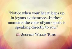 Notice when your heart leaps up in joyous exuberance...In these moments the voice of your spirit is speaking directly to you.  -- Justine Willis Toms