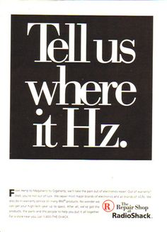 """....actually, it's more of an audiology thing.   """"Tell us where it Hz"""" - Radio Shack 1996 Ad"""