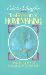 The Hidden Art of Homemaking:  embracing the creative you God made you to be!             By Edith Schaeffer
