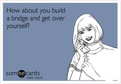Funny Encouragement Ecard: How about you build a bridge and get over yourself?